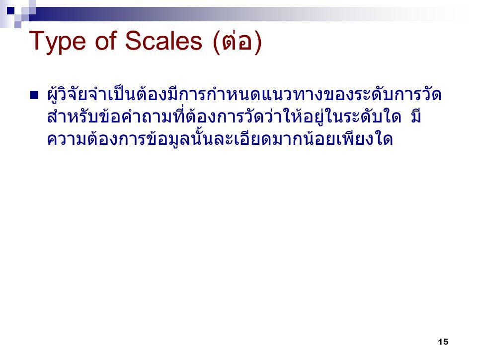 15 ผู้วิจัยจำเป็นต้องมีการกำหนดแนวทางของระดับการวัด สำหรับข้อคำถามที่ต้องการวัดว่าให้อยู่ในระดับใด มี ความต้องการข้อมูลนั้นละเอียดมากน้อยเพียงใด Type of Scales ( ต่อ )
