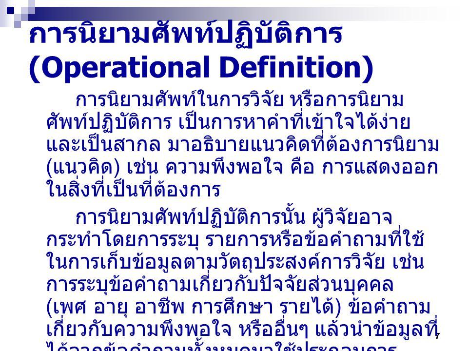 7 การนิยามศัพท์ปฏิบัติการ (Operational Definition) การนิยามศัพท์ในการวิจัย หรือการนิยาม ศัพท์ปฏิบัติการ เป็นการหาคำที่เข้าใจได้ง่าย และเป็นสากล มาอธิบายแนวคิดที่ต้องการนิยาม ( แนวคิด ) เช่น ความพึงพอใจ คือ การแสดงออก ในสิ่งที่เป็นที่ต้องการ การนิยามศัพท์ปฏิบัติการนั้น ผู้วิจัยอาจ กระทำโดยการระบุ รายการหรือข้อคำถามที่ใช้ ในการเก็บข้อมูลตามวัตถุประสงค์การวิจัย เช่น การระบุข้อคำถามเกี่ยวกับปัจจัยส่วนบุคคล ( เพศ อายุ อาชีพ การศึกษา รายได้ ) ข้อคำถาม เกี่ยวกับความพึงพอใจ หรืออื่นๆ แล้วนำข้อมูลที่ ได้จากข้อคำถามทั้งหมดมาใช้ประกอบการ วิเคราะห์ ทั้งในเชิงปริมาณ และในเชิงคุณภาพ