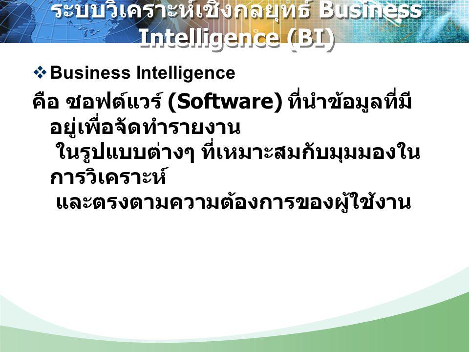  Business Intelligence คือ ซอฟต์แวร์ (Software) ที่นำข้อมูลที่มี อยู่เพื่อจัดทำรายงาน ในรูปแบบต่างๆ ที่เหมาะสมกับมุมมองใน การวิเคราะห์ และตรงตามความต้องการของผู้ใช้งาน ระบบวิเคราะห์เชิงกลยุทธ์ Business Intelligence (BI)