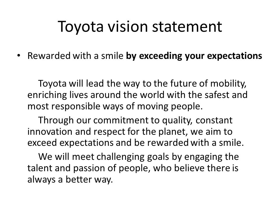 Toyota vision statement Rewarded with a smile by exceeding your expectations Toyota will lead the way to the future of mobility, enriching lives aroun
