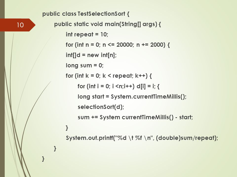 public class TestSelectionSort { public static void main(String[] args) { int repeat = 10; for (int n = 0; n <= 20000; n += 2000) { int[]d = new int[n]; long sum = 0; for (int k = 0; k < repeat; k++) { for (int i = 0; i <n;i++) d[i] = i; { long start = System.currentTimeMillis(); selectionSort(d); sum += System currentTimeMillis() - start; } System.out.printf( %d \t %f \n , (double)sum/repeat); } } 10