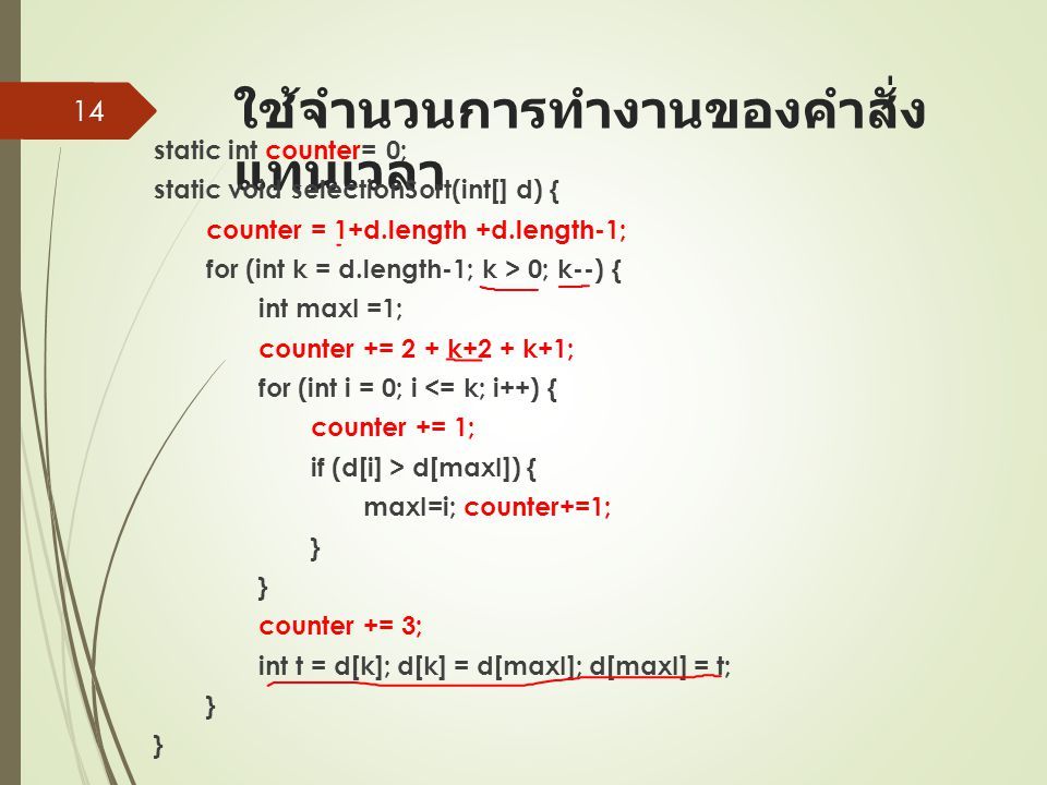 ใช้จำนวนการทำงานของคำสั่ง แทนเวลา static int counter= 0; static void selectionSort(int[] d) { counter = 1+d.length +d.length-1; for (int k = d.length-1; k > 0; k--) { int maxI =1; counter += 2 + k+2 + k+1; for (int i = 0; i <= k; i++) { counter += 1; if (d[i] > d[maxI]) { maxI=i; counter+=1; } } counter += 3; int t = d[k]; d[k] = d[maxI]; d[maxI] = t; } } 14