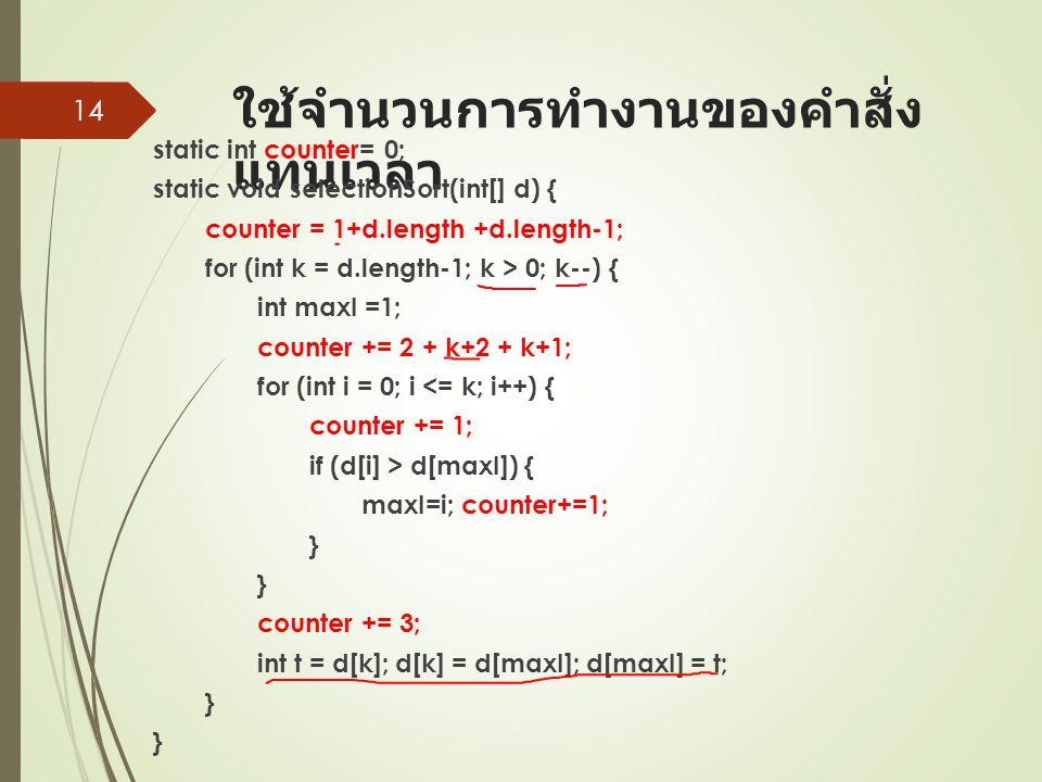 ใช้จำนวนการทำงานของคำสั่ง แทนเวลา static int counter= 0; static void selectionSort(int[] d) { counter = 1+d.length +d.length-1; for (int k = d.length-