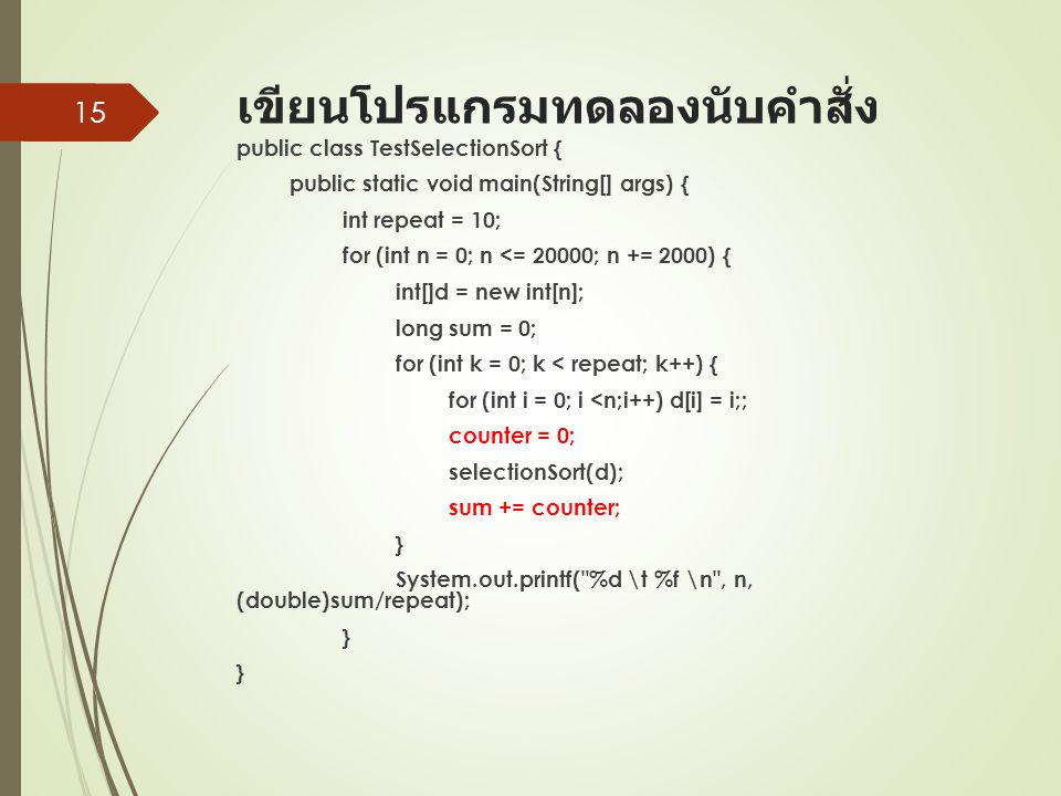 เขียนโปรแกรมทดลองนับคำสั่ง public class TestSelectionSort { public static void main(String[] args) { int repeat = 10; for (int n = 0; n <= 20000; n += 2000) { int[]d = new int[n]; long sum = 0; for (int k = 0; k < repeat; k++) { for (int i = 0; i <n;i++) d[i] = i;; counter = 0; selectionSort(d); sum += counter; } System.out.printf( %d \t %f \n , n, (double)sum/repeat); } } 15