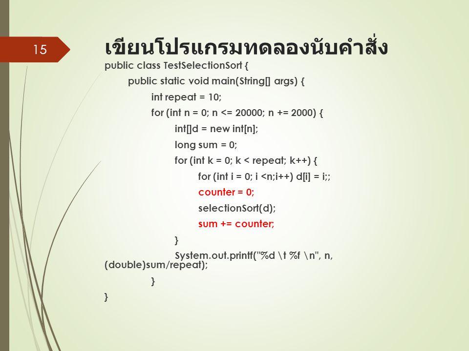 เขียนโปรแกรมทดลองนับคำสั่ง public class TestSelectionSort { public static void main(String[] args) { int repeat = 10; for (int n = 0; n <= 20000; n += 2000) { int[]d = new int[n]; long sum = 0; for (int k = 0; k < repeat; k++) { for (int i = 0; i <n;i++) d[i] = i;; counter = 0; selectionSort(d); sum += counter; } System.out.printf( %d \t %f \n , n, (double)sum/repeat); } } 15