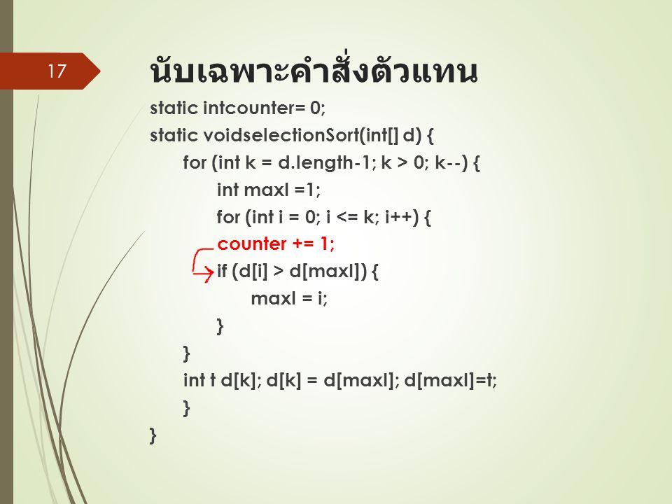 นับเฉพาะคำสั่งตัวแทน static intcounter= 0; static voidselectionSort(int[] d) { for (int k = d.length-1; k > 0; k--) { int maxI =1; for (int i = 0; i <= k; i++) { counter += 1; if (d[i] > d[maxI]) { maxI = i; } } int t d[k]; d[k] = d[maxI]; d[maxI]=t; } } 17
