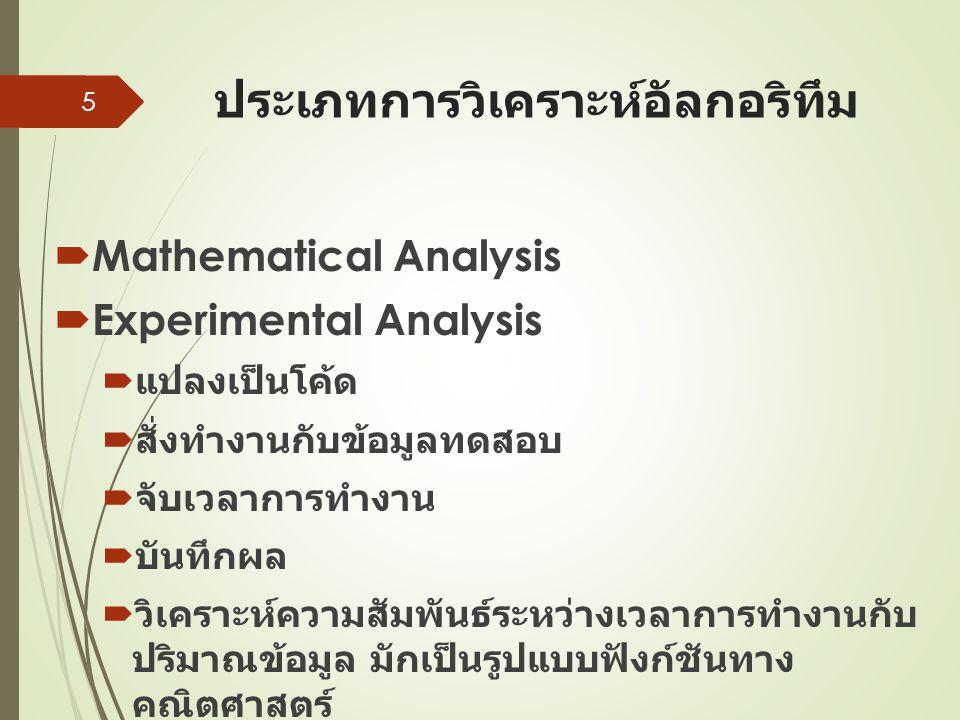 ประเภทการวิเคราะห์อัลกอริทึม  Mathematical Analysis  Experimental Analysis  แปลงเป็นโค้ด  สั่งทำงานกับข้อมูลทดสอบ  จับเวลาการทำงาน  บันทึกผล  วิเคราะห์ความสัมพันธ์ระหว่างเวลาการทำงานกับ ปริมาณข้อมูล มักเป็นรูปแบบฟังก์ชันทาง คณิตศาสตร์ 5