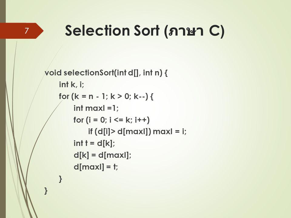 Selection Sort ( ภาษา C) void selectionSort(int d[], int n) { int k, i; for (k = n - 1; k > 0; k--) { int maxI =1; for (i = 0; i <= k; i++) if (d[i]> d[maxI]) maxI = i; int t = d[k]; d[k] = d[maxI]; d[maxI] = t; } } 7