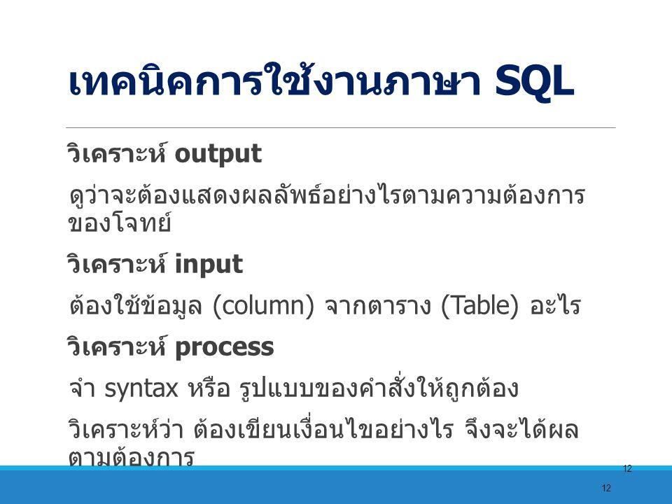 12 เทคนิคการใช้งานภาษา SQL วิเคราะห์ output ดูว่าจะต้องแสดงผลลัพธ์อย่างไรตามความต้องการ ของโจทย์ วิเคราะห์ input ต้องใช้ข้อมูล (column) จากตาราง (Table) อะไร วิเคราะห์ process จำ syntax หรือ รูปแบบของคำสั่งให้ถูกต้อง วิเคราะห์ว่า ต้องเขียนเงื่อนไขอย่างไร จึงจะได้ผล ตามต้องการ