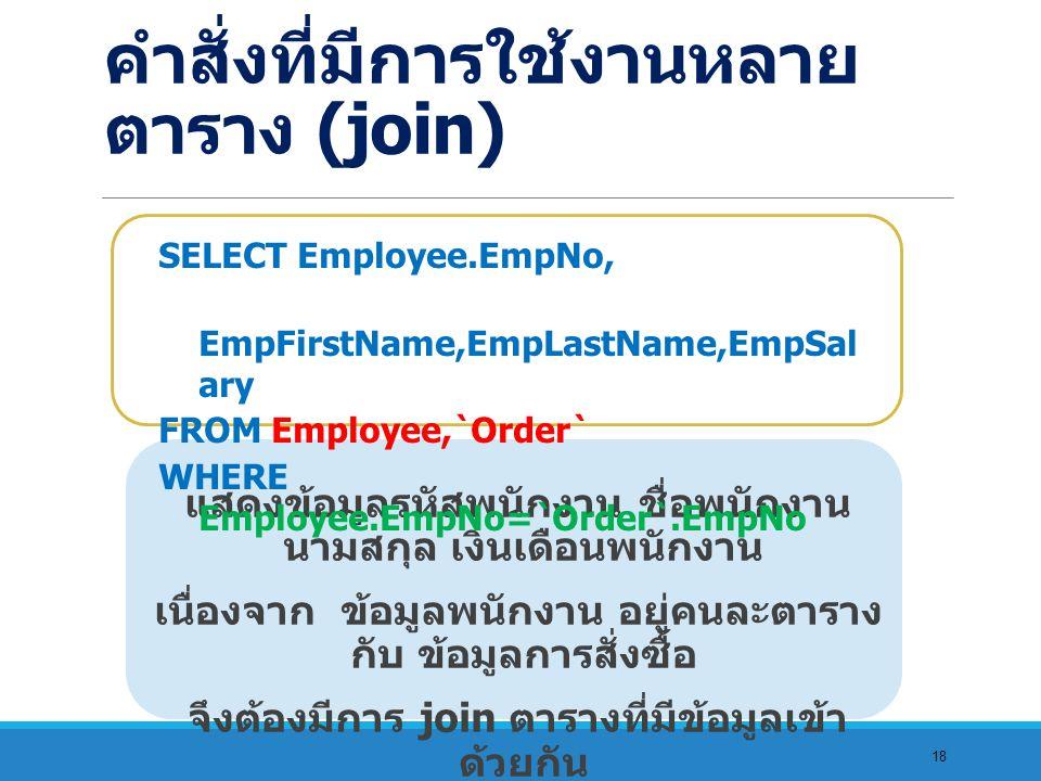 18 แสดงข้อมูลรหัสพนักงาน ชื่อพนักงาน นามสกุล เงินเดือนพนักงาน เนื่องจาก ข้อมูลพนักงาน อยู่คนละตาราง กับ ข้อมูลการสั่งซื้อ จึงต้องมีการ join ตารางที่มีข้อมูลเข้า ด้วยกัน SELECT Employee.EmpNo, EmpFirstName,EmpLastName,EmpSal ary FROM Employee,`Order` WHERE Employee.EmpNo=`Order`.EmpNo คำสั่งที่มีการใช้งานหลาย ตาราง (join)