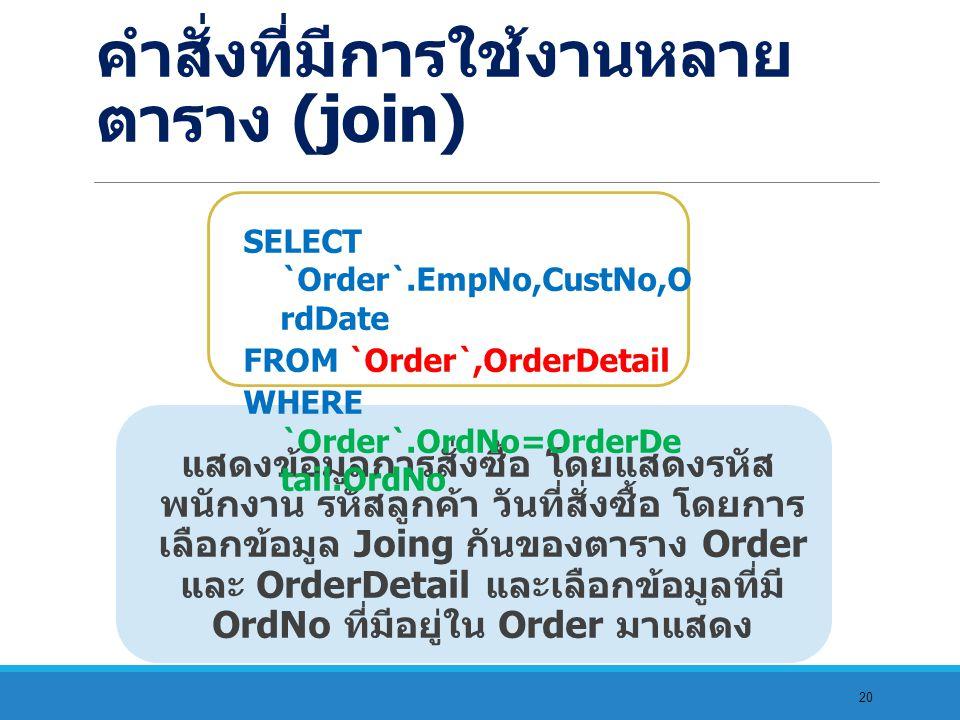 20 แสดงข้อมูลการสั่งซื้อ โดยแสดงรหัส พนักงาน รหัสลูกค้า วันที่สั่งซื้อ โดยการ เลือกข้อมูล Joing กันของตาราง Order และ OrderDetail และเลือกข้อมูลที่มี OrdNo ที่มีอยู่ใน Order มาแสดง SELECT `Order`.EmpNo,CustNo,O rdDate FROM `Order`,OrderDetail WHERE `Order`.OrdNo=OrderDe tail.OrdNo คำสั่งที่มีการใช้งานหลาย ตาราง (join)
