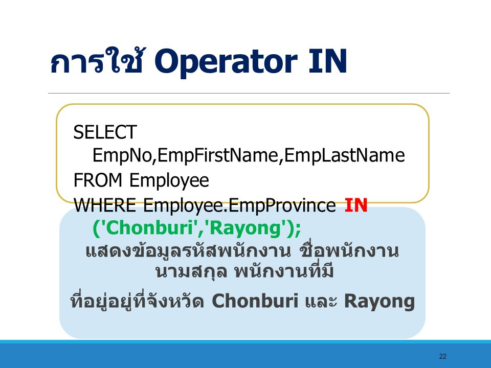 22 แสดงข้อมูลรหัสพนักงาน ชื่อพนักงาน นามสกุล พนักงานที่มี ที่อยู่อยู่ที่จังหวัด Chonburi และ Rayong SELECT EmpNo,EmpFirstName,EmpLastName FROM Employee WHERE Employee.EmpProvince IN ( Chonburi , Rayong ); การใช้ Operator IN