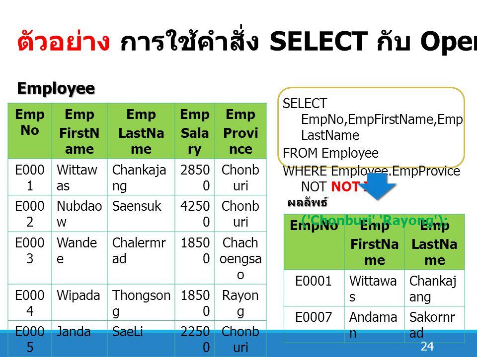 24 ตัวอย่าง การใช้คำสั่ง SELECT กับ Operator IN ( นิเสธ ) Emp No Emp FirstN ame Emp LastNa me Emp Sala ry Emp Provi nce E000 1 Wittaw as Chankaja ng 2850 0 Chonb uri E000 2 Nubdao w Saensuk4250 0 Chonb uri E000 3 Wande e Chalermr ad 1850 0 Chach oengsa o E000 4 WipadaThongson g 1850 0 Rayon g E000 5 JandaSaeLi2250 0 Chonb uri E000 6 Kamon nop Rangsan1450 0 Rayon g E000 7 Andam an Sakornra d 2150 0 Chach oengsa o Employee EmpNoEmp FirstNa me Emp LastNa me E0001Wittawa s Chankaj ang E0007Andama n Sakornr ad Order SELECT EmpNo,EmpFirstName,Emp LastName FROM Employee WHERE Employee.EmpProvice NOT NOT IN ( Chonburi , Rayong ); ผลลัพธ์