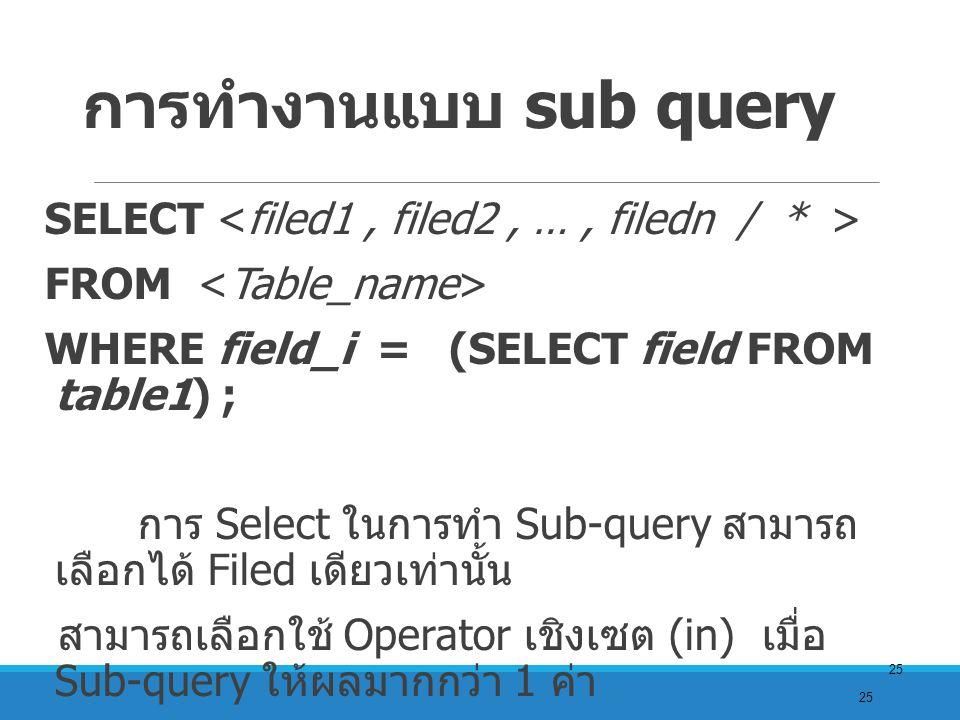 25 การทำงานแบบ sub query SELECT FROM WHERE field_i = (SELECT field FROM table1) ; การ Select ในการทำ Sub-query สามารถ เลือกได้ Filed เดียวเท่านั้น สามารถเลือกใช้ Operator เชิงเซต (in) เมื่อ Sub-query ให้ผลมากกว่า 1 ค่า จะสามารถใช้ Operator เชิงเปรียบเทียบ ( =, >, < ) ได้ เมื่อ การทำ sub-query ให้ผลค่าเดียว เท่านั้น