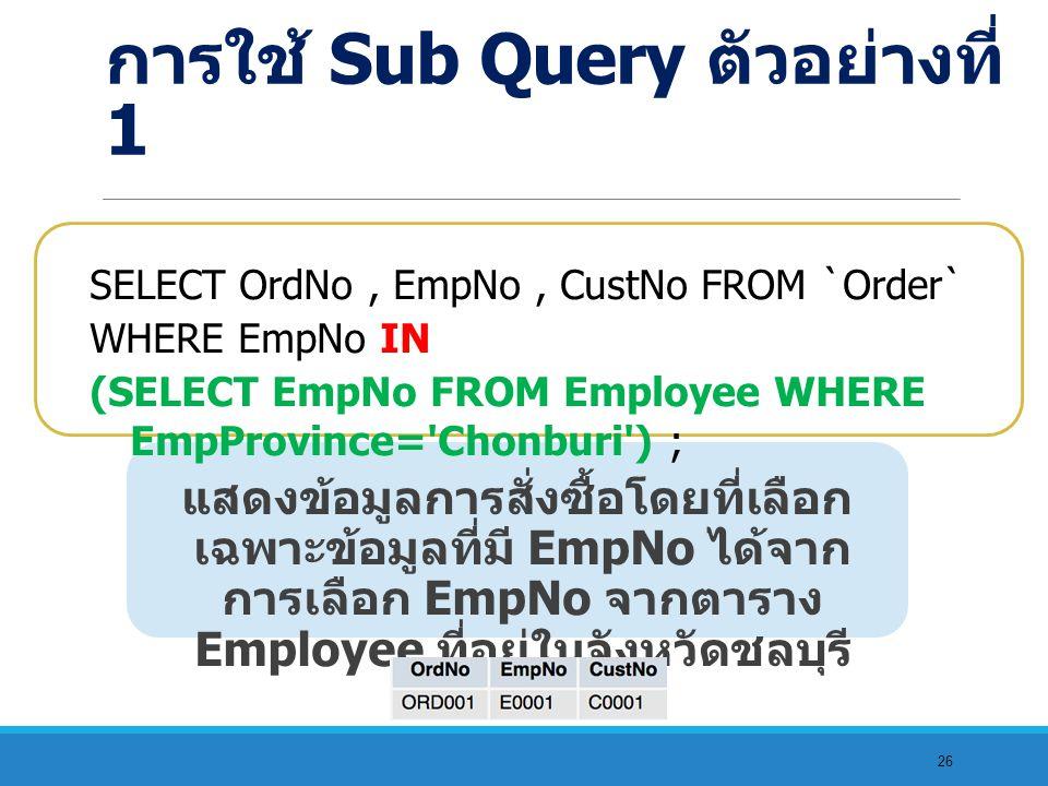 26 แสดงข้อมูลการสั่งซื้อโดยที่เลือก เฉพาะข้อมูลที่มี EmpNo ได้จาก การเลือก EmpNo จากตาราง Employee ที่อยู่ในจังหวัดชลบุรี SELECT OrdNo, EmpNo, CustNo FROM `Order` WHERE EmpNo IN (SELECT EmpNo FROM Employee WHERE EmpProvince= Chonburi ) ; การใช้ Sub Query ตัวอย่างที่ 1
