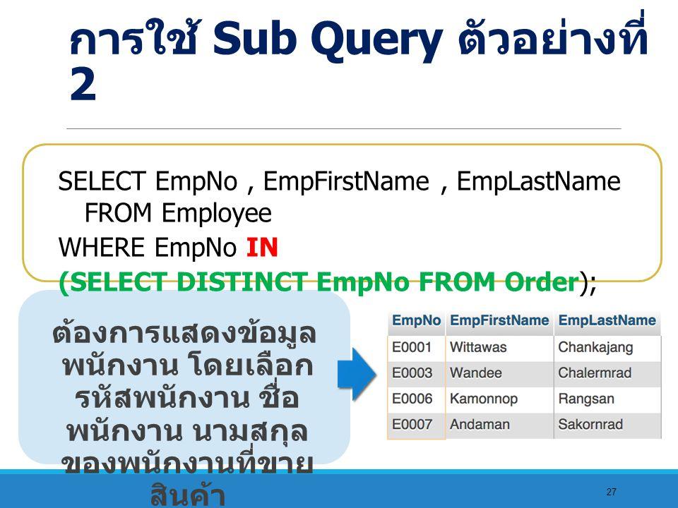27 ต้องการแสดงข้อมูล พนักงาน โดยเลือก รหัสพนักงาน ชื่อ พนักงาน นามสกุล ของพนักงานที่ขาย สินค้า SELECT EmpNo, EmpFirstName, EmpLastName FROM Employee WHERE EmpNo IN (SELECT DISTINCT EmpNo FROM Order); การใช้ Sub Query ตัวอย่างที่ 2