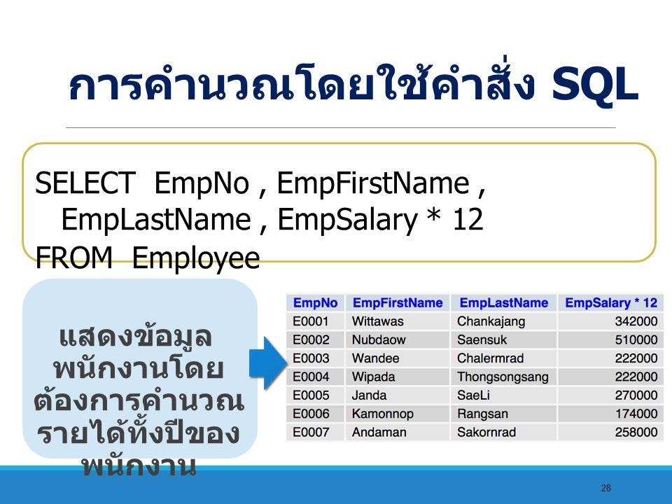 28 แสดงข้อมูล พนักงานโดย ต้องการคำนวณ รายได้ทั้งปีของ พนักงาน SELECT EmpNo, EmpFirstName, EmpLastName, EmpSalary * 12 FROM Employee การคำนวณโดยใช้คำสั่ง SQL