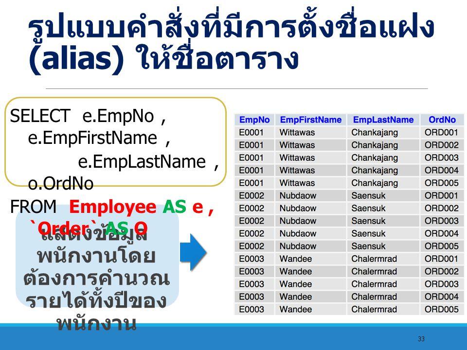 33 แสดงข้อมูล พนักงานโดย ต้องการคำนวณ รายได้ทั้งปีของ พนักงาน SELECT e.EmpNo, e.EmpFirstName, e.EmpLastName, o.OrdNo FROM Employee AS e, `Order` AS O รูปแบบคำสั่งที่มีการตั้งชื่อแฝง (alias) ให้ชื่อตาราง