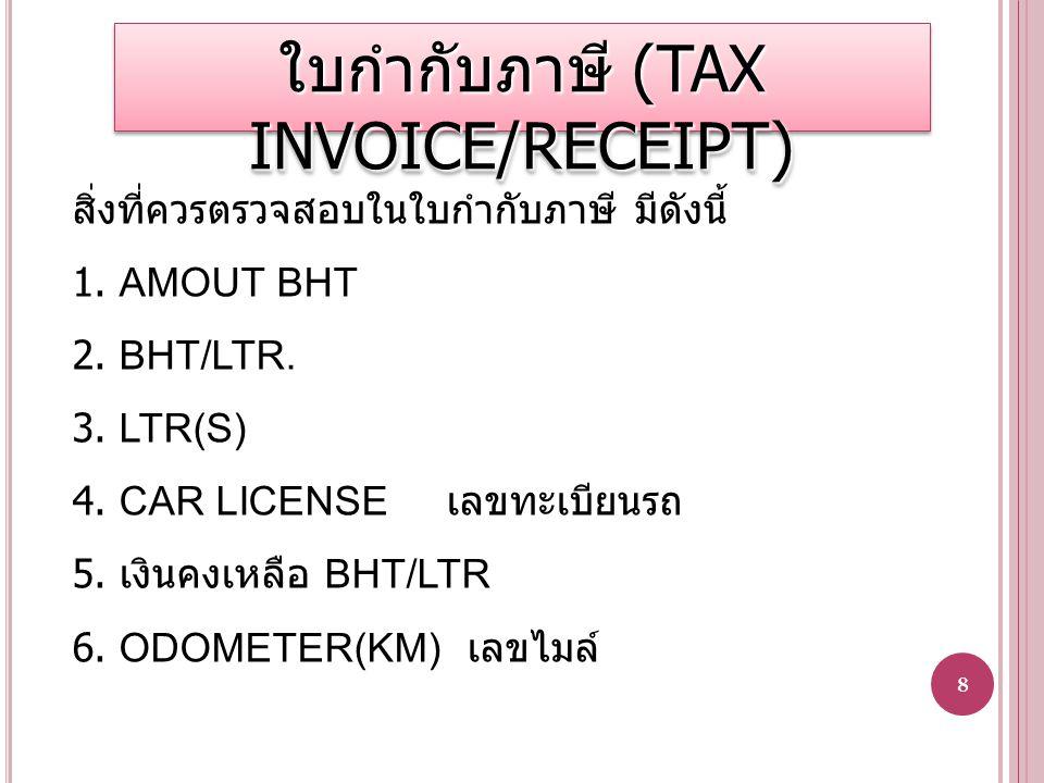 8 สิ่งที่ควรตรวจสอบในใบกำกับภาษี มีดังนี้ 1. AMOUT BHT 2. BHT/LTR. 3. LTR(S) 4. CAR LICENSE เลขทะเบียนรถ 5. เงินคงเหลือ BHT/LTR 6. ODOMETER(KM) เลขไมล