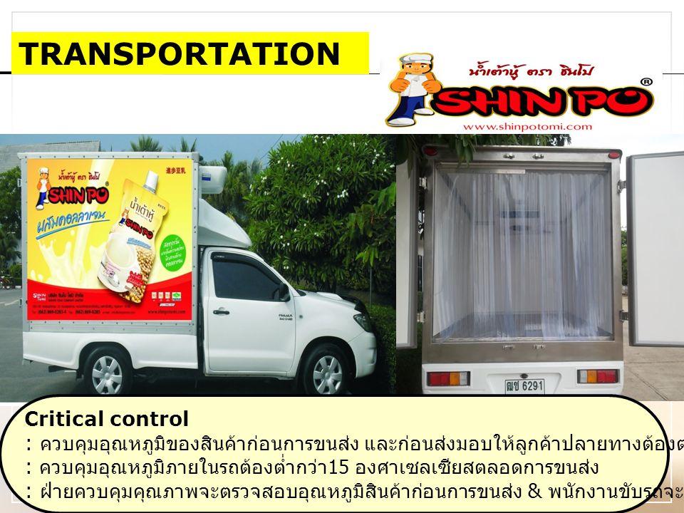 TRANSPORTATION Critical control : ควบคุมอุณหภูมิของสินค้าก่อนการขนส่ง และก่อนส่งมอบให้ลูกค้าปลายทางต้องต่ำกว่า 10 องศาเซลเซียส : ควบคุมอุณหภูมิภายในรถต้องต่ำกว่า 15 องศาเซลเซียสตลอดการขนส่ง : ฝ่ายควบคุมคุณภาพจะตรวจสอบอุณหภูมิสินค้าก่อนการขนส่ง & พนักงานขับรถจะวัดอุณหภูมิสินค้าก่อนส่งมอบ