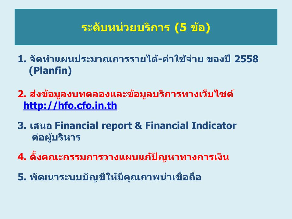 ระดับหน่วยบริการ (5 ข้อ) 1. จัดทำแผนประมาณการรายได้-ค่าใช้จ่าย ของปี 2558 (Planfin) 2. ส่งข้อมูลงบทดลองและข้อมูลบริการทางเว็บไซต์ http://hfo.cfo.in.th
