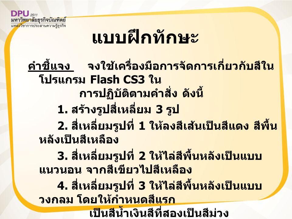 แบบฝึกทักษะ คำชี้แจง จงใช้เครื่องมือการจัดการเกี่ยวกับสีใน โปรแกรม Flash CS3 ใน การปฏิบัติตามคำสั่ง ดังนี้ 1. สร้างรูปสี่เหลี่ยม 3 รูป 2. สี่เหลี่ยมรู