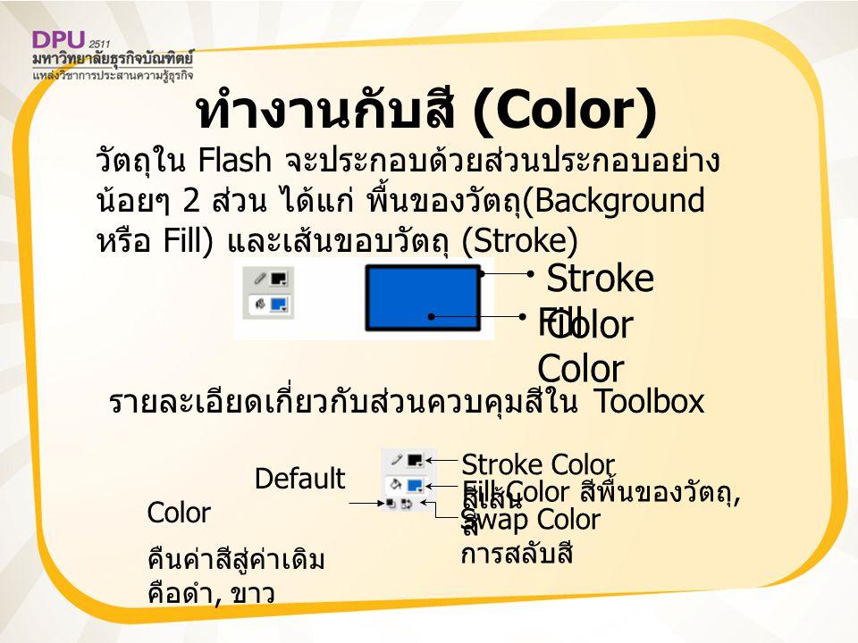 ทำงานกับสี (Color) Stroke Color Fill Color วัตถุใน Flash จะประกอบด้วยส่วนประกอบอย่าง น้อยๆ 2 ส่วน ได้แก่ พื้นของวัตถุ (Background หรือ Fill) และเส้นขอบวัตถุ (Stroke) รายละเอียดเกี่ยวกับส่วนควบคุมสีใน Toolbox Swap Color การสลับสี Fill Color สีพื้นของวัตถุ, สี Stroke Color สีเส้น Default Color คืนค่าสีสู่ค่าเดิม คือดำ, ขาว