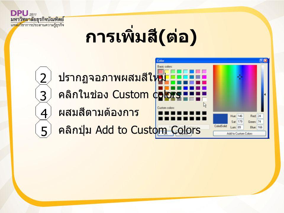 การเพิ่มสี ( ต่อ ) 2 5 4 3 ปรากฏจอภาพผสมสีใหม่ คลิกในช่อง Custom colors ผสมสีตามต้องการ คลิกปุ่ม Add to Custom Colors