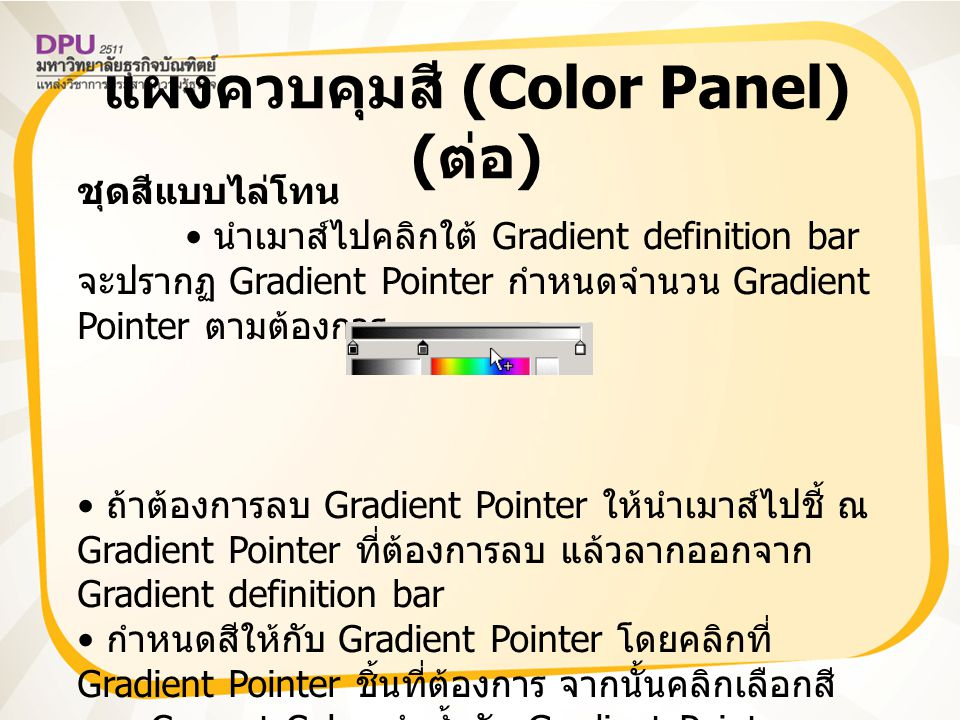 แผงควบคุมสี (Color Panel) ( ต่อ ) ชุดสีแบบไล่โทน สามารถเลื่อนปรับตำแหน่งของ Gradient Pointer โดยใช้หลัก Drag & Drop คลิกปุ่ม Color Mixer Option Menu แล้ว เลือกคำสั่ง Add Swatch เพื่อเพิ่มสี ที่กำหนดให้กับโปรแกรม