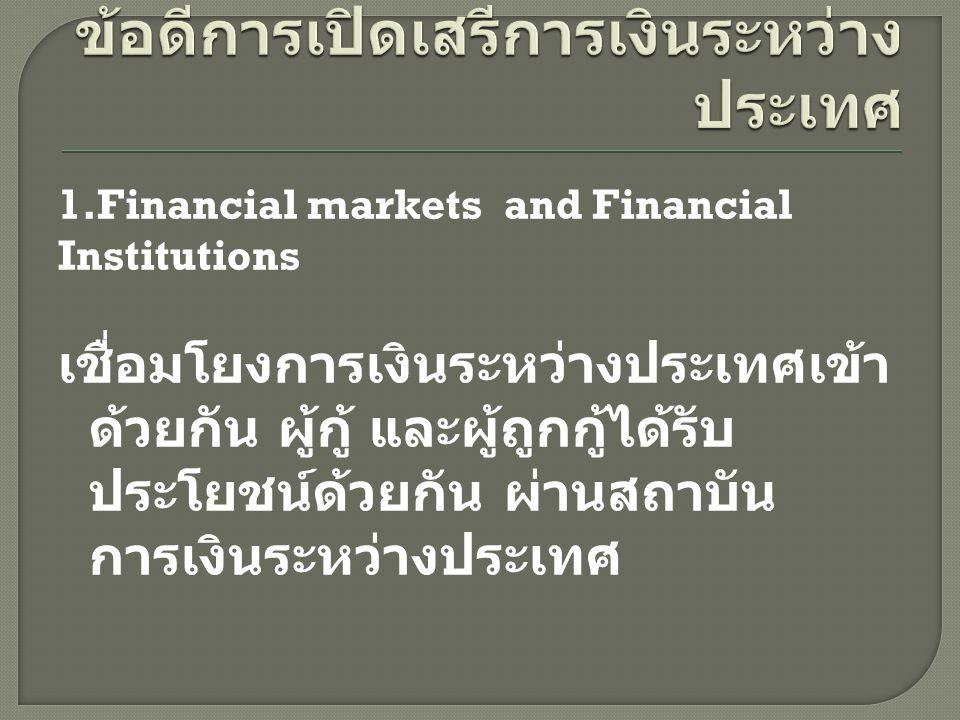 1.Financial markets and Financial Institutions เชื่อมโยงการเงินระหว่างประเทศเข้า ด้วยกัน ผู้กู้ และผู้ถูกกู้ได้รับ ประโยชน์ด้วยกัน ผ่านสถาบัน การเงินร
