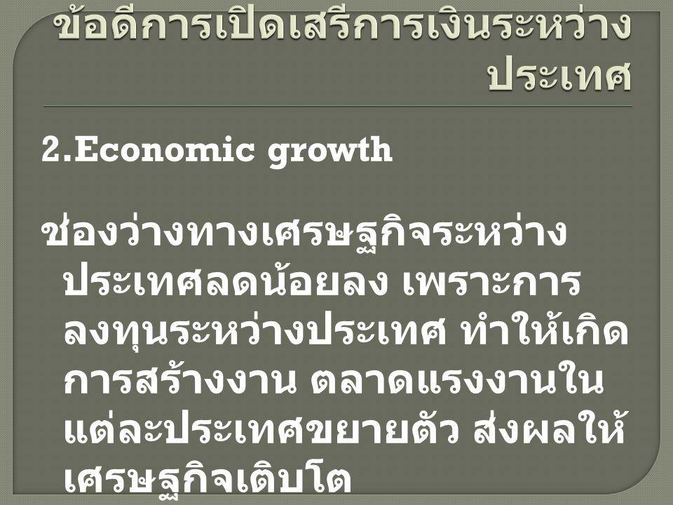 2.Economic growth ช่องว่างทางเศรษฐกิจระหว่าง ประเทศลดน้อยลง เพราะการ ลงทุนระหว่างประเทศ ทำให้เกิด การสร้างงาน ตลาดแรงงานใน แต่ละประเทศขยายตัว ส่งผลให้