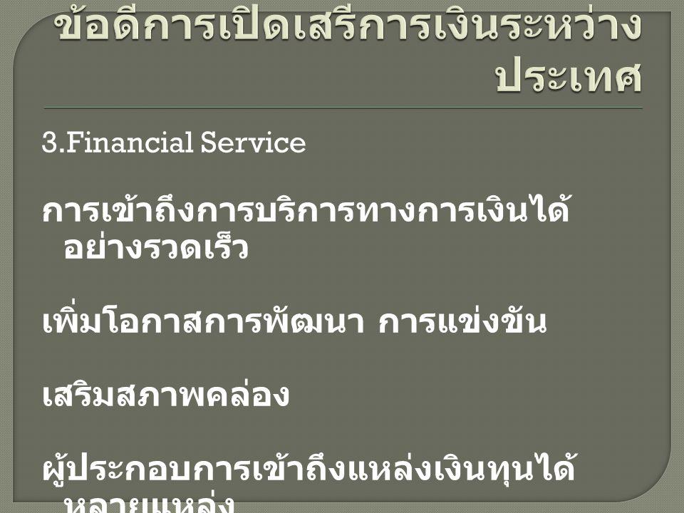 3.Financial Service การเข้าถึงการบริการทางการเงินได้ อย่างรวดเร็ว เพิ่มโอกาสการพัฒนา การแข่งขัน เสริมสภาพคล่อง ผู้ประกอบการเข้าถึงแหล่งเงินทุนได้ หลาย