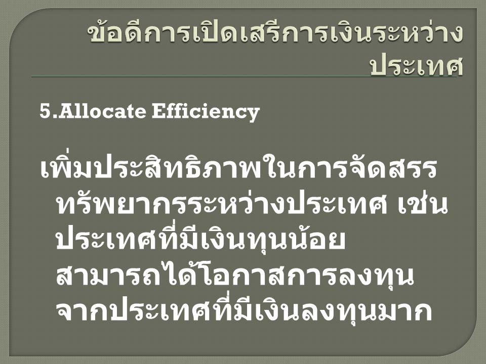 5.Allocate Efficiency เพิ่มประสิทธิภาพในการจัดสรร ทรัพยากรระหว่างประเทศ เช่น ประเทศที่มีเงินทุนน้อย สามารถได้โอกาสการลงทุน จากประเทศที่มีเงินลงทุนมาก