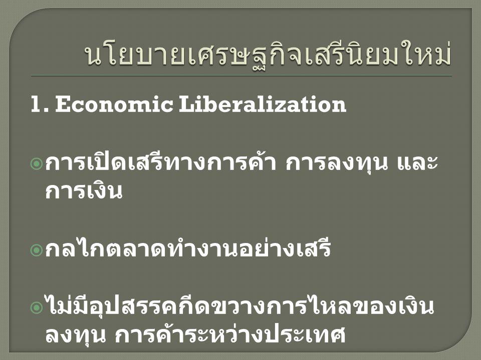 1. Economic Liberalization  การเปิดเสรีทางการค้า การลงทุน และ การเงิน  กลไกตลาดทำงานอย่างเสรี  ไม่มีอุปสรรคกีดขวางการไหลของเงิน ลงทุน การค้าระหว่าง