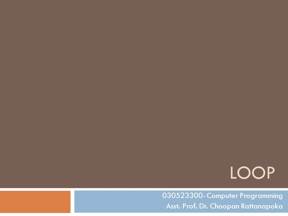 LOOP 030523300- Computer Programming Asst. Prof. Dr. Choopan Rattanapoka