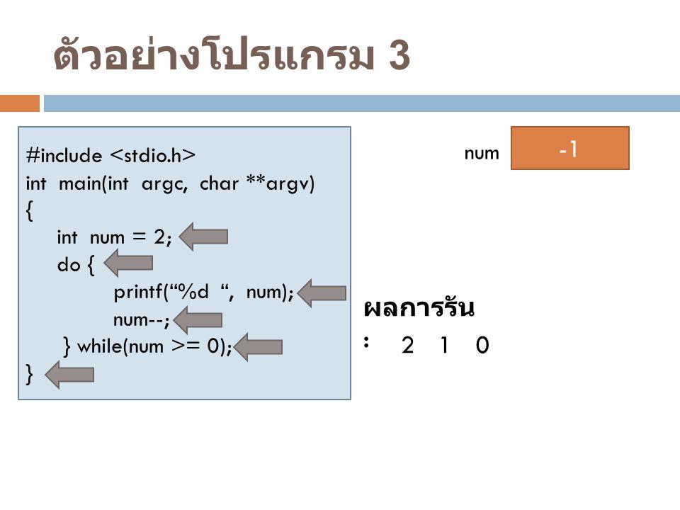 """ตัวอย่างโปรแกรม 3 #include int main(int argc, char **argv) { int num = 2; do { printf(""""%d """", num); num--; } while(num >= 0); } 2 num ผลการรัน : 210 10"""