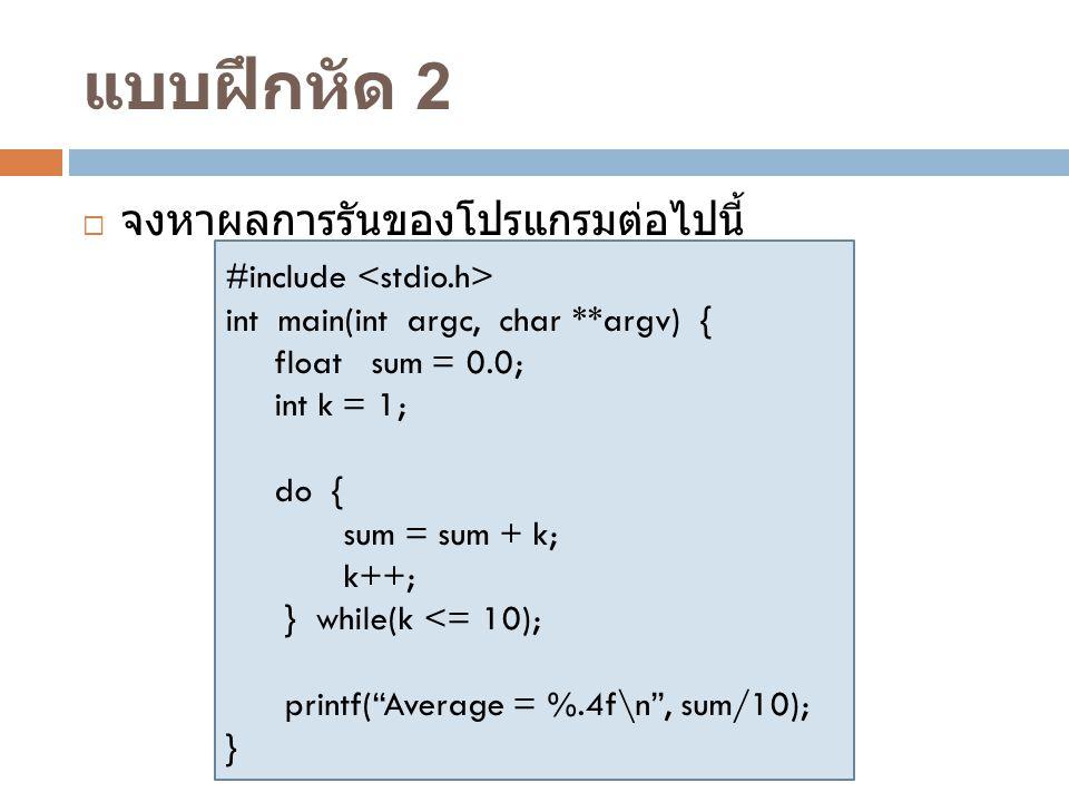 แบบฝึกหัด 2  จงหาผลการรันของโปรแกรมต่อไปนี้ #include int main(int argc, char **argv) { float sum = 0.0; int k = 1; do { sum = sum + k; k++; } while(k