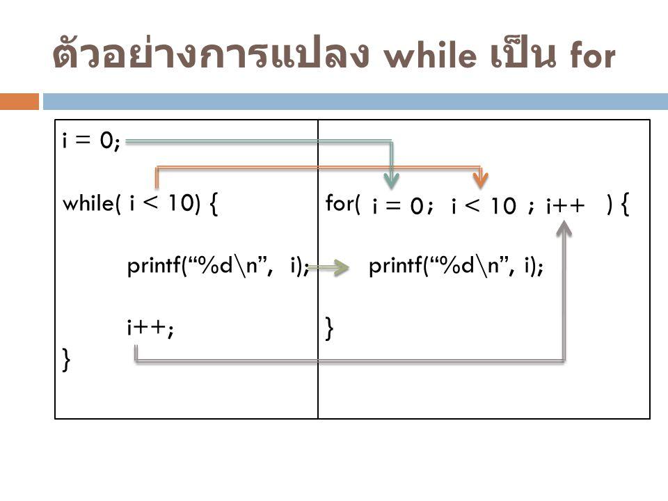 """ตัวอย่างการแปลง while เป็น for i = 0; while( i < 10) { printf(""""%d\n"""", i); i++; } for( ; ; ) { printf(""""%d\n"""", i); } i = 0 i < 10i++"""