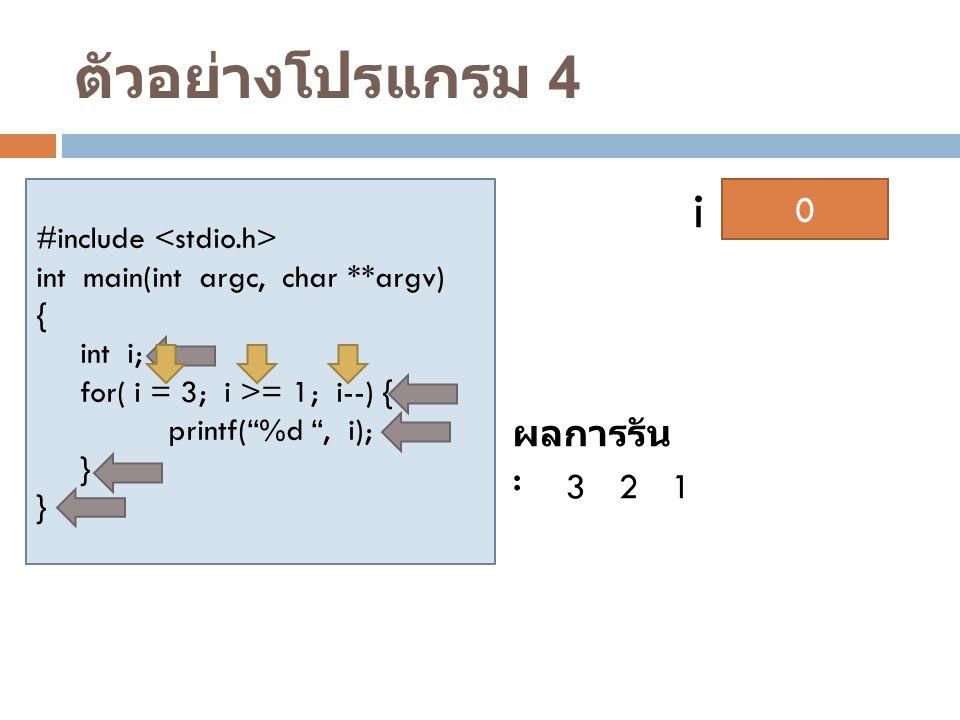 """ตัวอย่างโปรแกรม 4 #include int main(int argc, char **argv) { int i; for( i = 3; i >= 1; i--) { printf(""""%d """", i); } ? i ผลการรัน : 321 3210"""