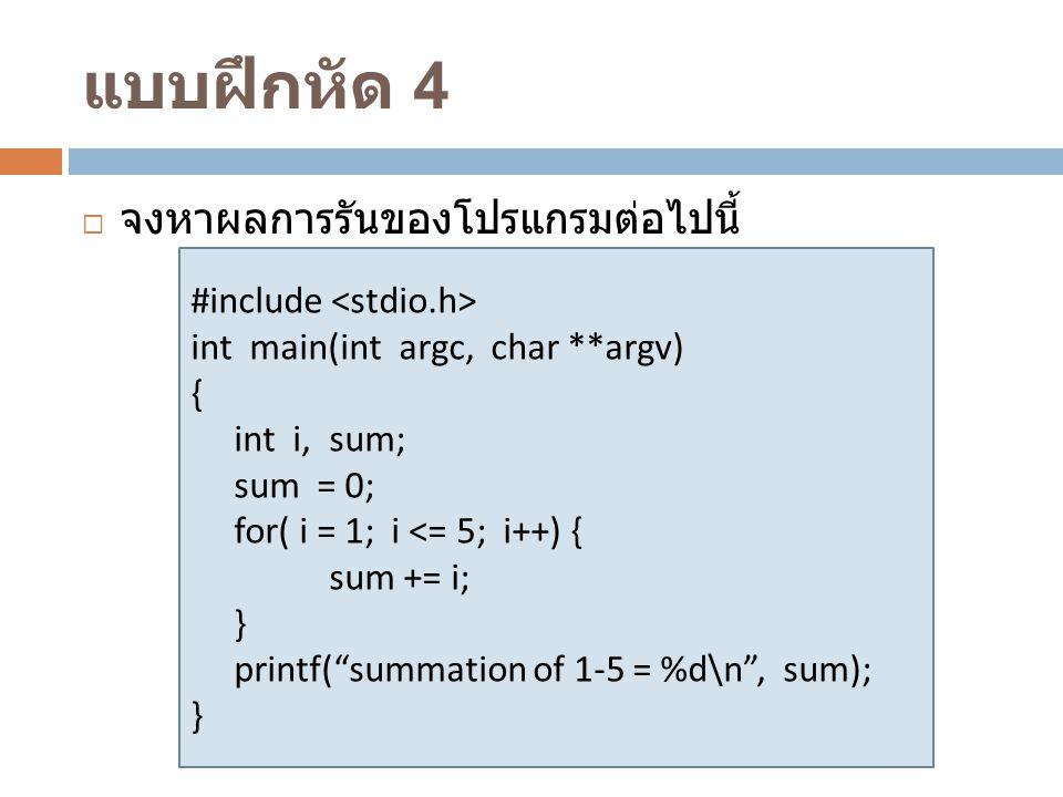 แบบฝึกหัด 4  จงหาผลการรันของโปรแกรมต่อไปนี้ #include int main(int argc, char **argv) { int i, sum; sum = 0; for( i = 1; i <= 5; i++) { sum += i; } pr