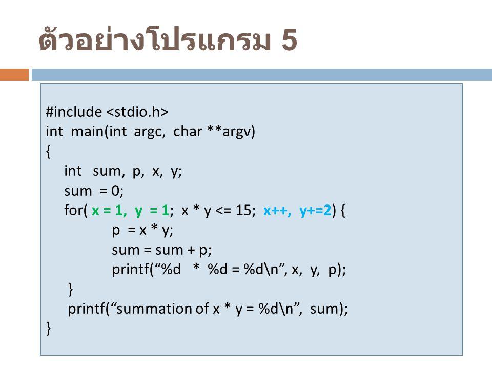 ตัวอย่างโปรแกรม 5 #include int main(int argc, char **argv) { int sum, p, x, y; sum = 0; for( x = 1, y = 1; x * y <= 15; x++, y+=2) { p = x * y; sum =
