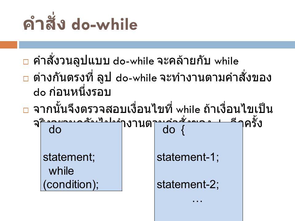 คำสั่ง do-while  คำสั่งวนลูปแบบ do-while จะคล้ายกับ while  ต่างกันตรงที่ ลูป do-while จะทำงานตามคำสั่งของ do ก่อนหนึ่งรอบ  จากนั้นจึงตรวจสอบเงื่อนไ
