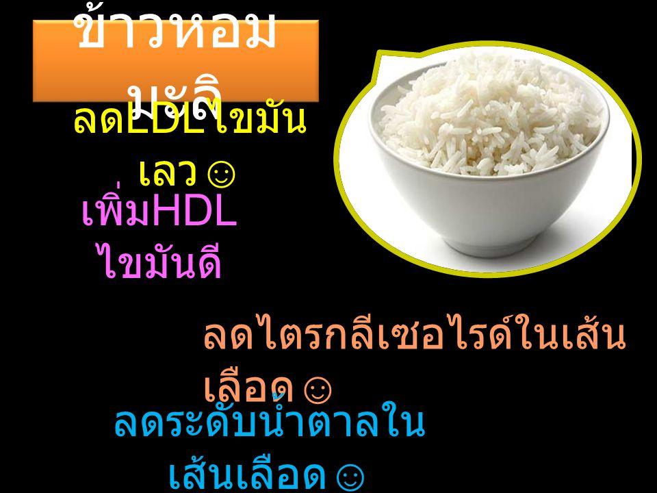 ข้าวหอม มะลิ ลด LDL ไขมัน เลว ☺ เพิ่ม HDL ไขมันดี ลดไตรกลีเซอไรด์ในเส้น เลือด ☺ ลดระดับน้ำตาลใน เส้นเลือด ☺