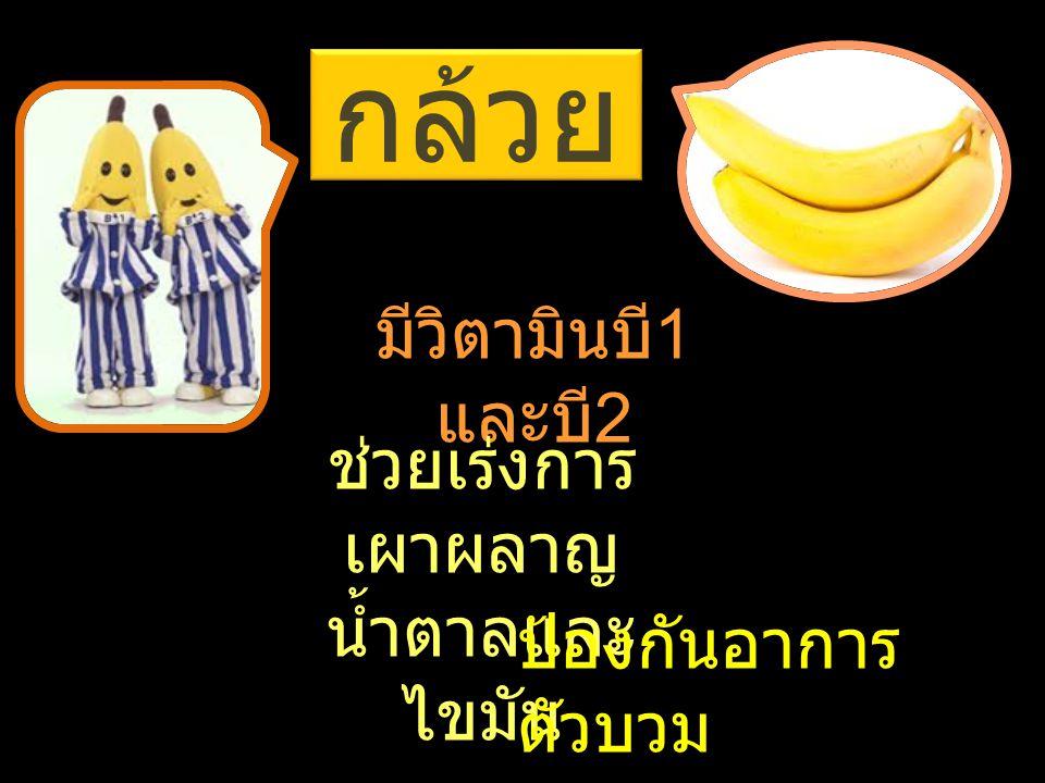 กล้วย มีวิตามินบี 1 และบี 2 ช่วยเร่งการ เผาผลาญ น้ำตาลและ ไขมัน ป้องกันอาการ ตัวบวม