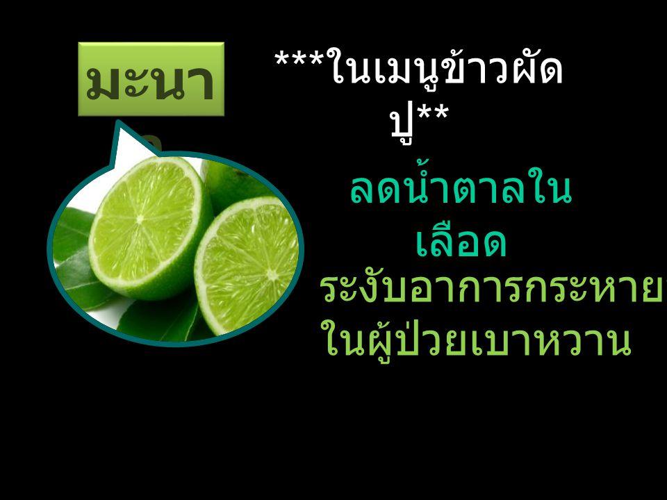 มะนา ว *** ในเมนูข้าวผัด ปู ** ลดน้ำตาลใน เลือด ระงับอาการกระหายน้ำ ในผู้ป่วยเบาหวาน