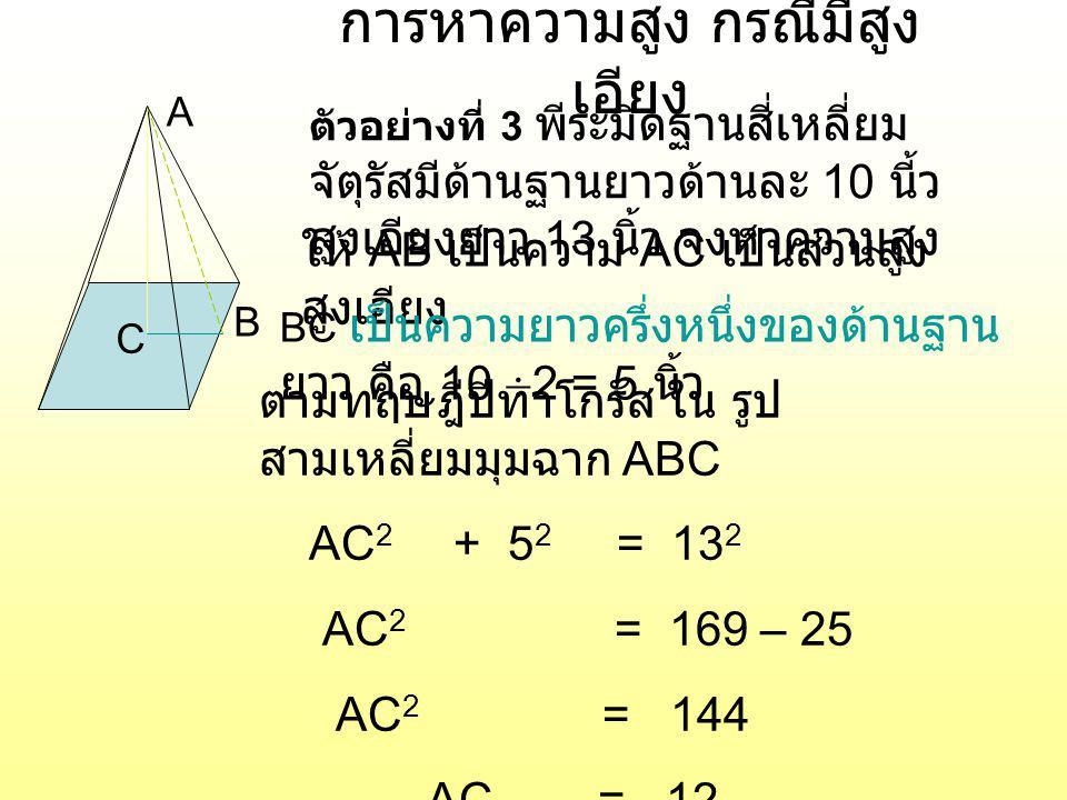 การหาความสูง กรณีมีสูง เอียง A B C ตัวอย่างที่ 3 พีระมิดฐานสี่เหลี่ยม จัตุรัสมีด้านฐานยาวด้านละ 10 นี้ว สูงเอียงยาว 13 นิ้ว จงหาความสูง AC เป็นส่วนสูง