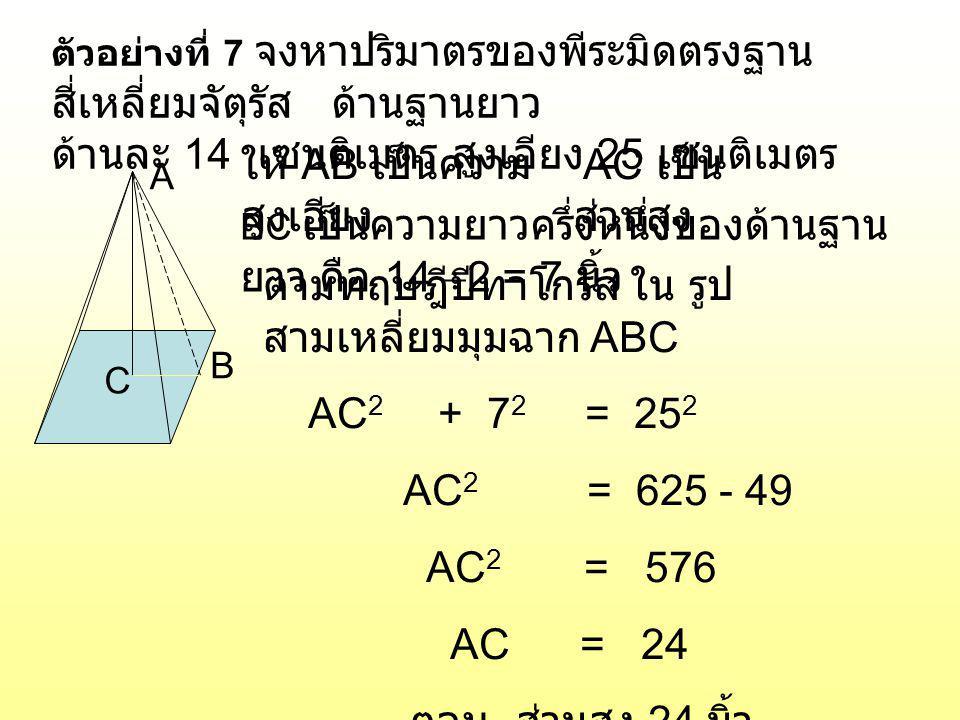 ตัวอย่างที่ 7 จงหาปริมาตรของพีระมิดตรงฐาน สี่เหลี่ยมจัตุรัส ด้านฐานยาว ด้านละ 14 เซนติเมตร สูงเอียง 25 เซนติเมตร A B C AC เป็น ส่วนสูง ให้ AB เป็นความ
