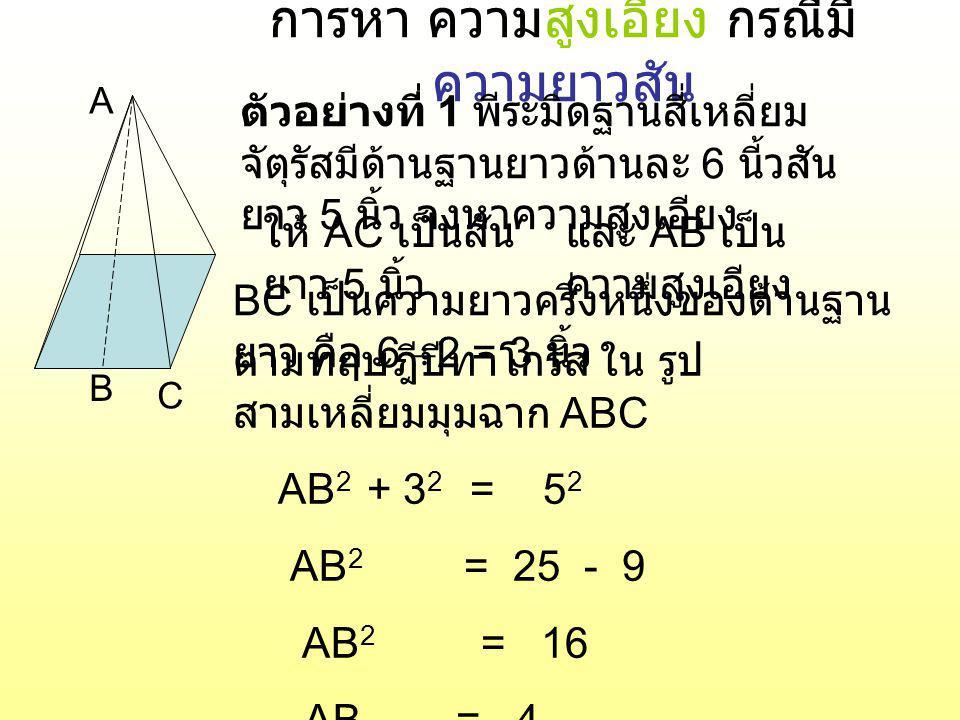 การหาความสูงเอียง กรณี มีส่วนสูง A B C ตัวอย่างที่ 2 พีระมิดฐานสี่เหลี่ยม จัตุรัสมีด้านฐานยาวด้านละ 10 นี้ว ส่วนสูงยาว 12 นิ้ว จงหาความสูง เอียง ให้ AC เป็นส่วนสูง ยาว 12 นิ้ว และ AB เป็น ความสูงเอียง BC เป็นความยาวครึ่งหนึ่งของด้านฐาน ยาว คือ 10  2 = 5 นิ้ว ตามทฤษฎีปีทาโกรัส ใน รูป สามเหลี่ยมมุมฉาก ABC AB 2 = 12 2 + 5 2 AB 2 = 144 + 25 AB 2 = 169 AB = 13 ตอบ สูงเอียง 13 นิ้ว