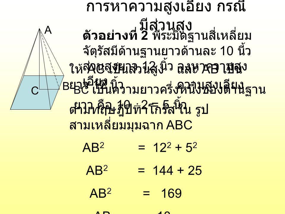 การหาความสูง กรณีมีสูง เอียง A B C ตัวอย่างที่ 3 พีระมิดฐานสี่เหลี่ยม จัตุรัสมีด้านฐานยาวด้านละ 10 นี้ว สูงเอียงยาว 13 นิ้ว จงหาความสูง AC เป็นส่วนสูงให้ AB เป็นความ สูงเอียง BC เป็นความยาวครึ่งหนึ่งของด้านฐาน ยาว คือ 10  2 = 5 นิ้ว ตามทฤษฎีปีทาโกรัส ใน รูป สามเหลี่ยมมุมฉาก ABC AC 2 + 5 2 = 13 2 AC 2 = 169 – 25 AC 2 = 144 AC = 12 ตอบ ส่วนสูง 12 นิ้ว