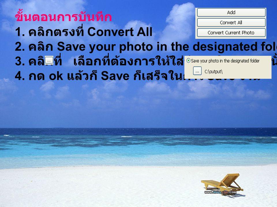 ขั้นตอนการบันทึก 1. คลิกตรงที่ Convert All 2. คลิก Save your photo in the designated folder 3. คลิกที่ เลือกที่ต้องการให้ใส่ข้อมูลใน folder นั้นๆ 4. ก